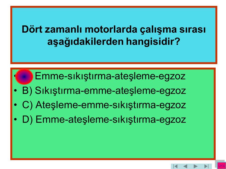 Dört zamanlı motorlarda çalışma sırası aşağıdakilerden hangisidir? •A) Emme-sıkıştırma-ateşleme-egzoz •B) Sıkıştırma-emme-ateşleme-egzoz •C) Ateşleme-