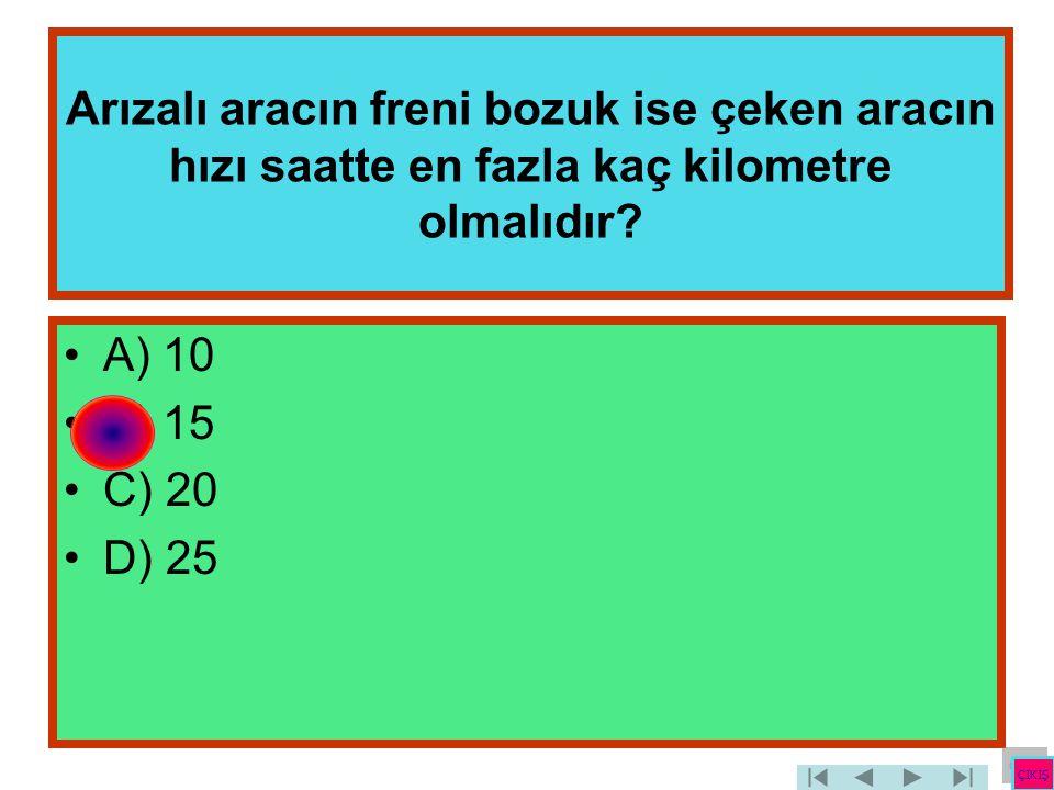 Arızalı aracın freni bozuk ise çeken aracın hızı saatte en fazla kaç kilometre olmalıdır? •A) 10 •B) 15 •C) 20 •D) 25 ÇIKIŞ