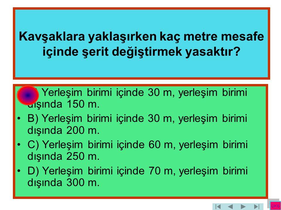 Kavşaklara yaklaşırken kaç metre mesafe içinde şerit değiştirmek yasaktır? •A) Yerleşim birimi içinde 30 m, yerleşim birimi dışında 150 m. •B) Yerleşi