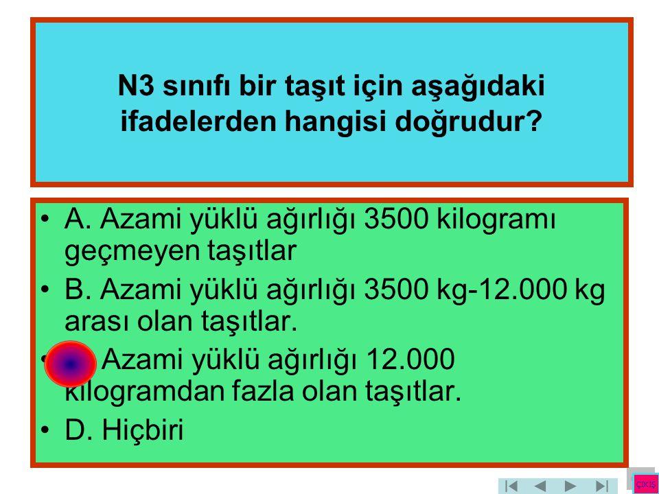 N3 sınıfı bir taşıt için aşağıdaki ifadelerden hangisi doğrudur? •A. Azami yüklü ağırlığı 3500 kilogramı geçmeyen taşıtlar •B. Azami yüklü ağırlığı 35