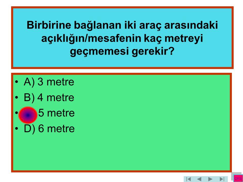 Birbirine bağlanan iki araç arasındaki açıklığın/mesafenin kaç metreyi geçmemesi gerekir? •A) 3 metre •B) 4 metre •C) 5 metre •D) 6 metre ÇIKIŞ