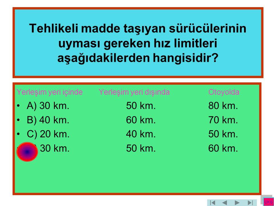 Tehlikeli madde taşıyan sürücülerinin uyması gereken hız limitleri aşağıdakilerden hangisidir? Yerleşim yeri içinde Yerleşim yeri dışında Otoyolda •A)