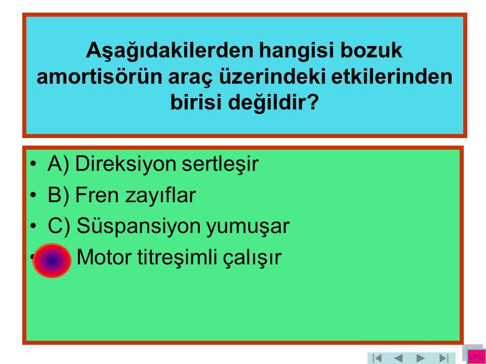 Aşağıdakilerden hangisi bozuk amortisörün araç üzerindeki etkilerinden birisi değildir? •A) Direksiyon sertleşir •B) Fren zayıflar •C) Süspansiyon yum