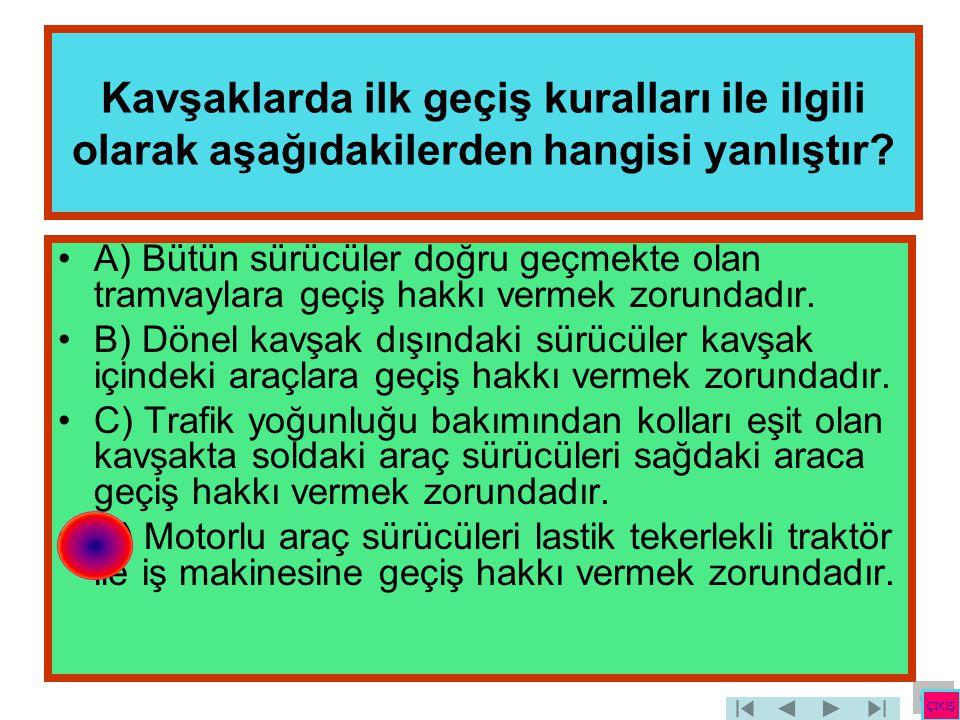 Kavşaklarda ilk geçiş kuralları ile ilgili olarak aşağıdakilerden hangisi yanlıştır? •A) Bütün sürücüler doğru geçmekte olan tramvaylara geçiş hakkı v
