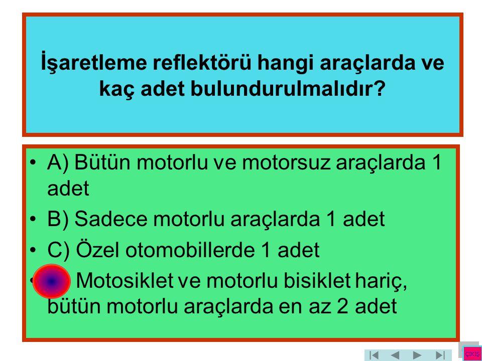 İşaretleme reflektörü hangi araçlarda ve kaç adet bulundurulmalıdır? •A) Bütün motorlu ve motorsuz araçlarda 1 adet •B) Sadece motorlu araçlarda 1 ade