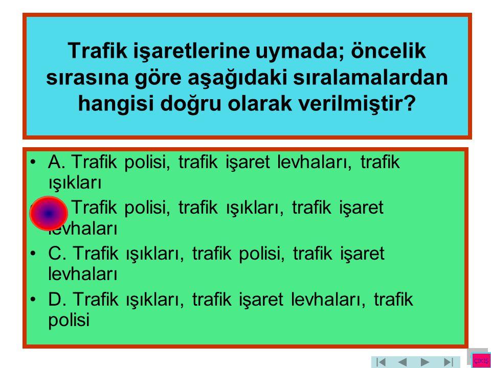 Trafik işaretlerine uymada; öncelik sırasına göre aşağıdaki sıralamalardan hangisi doğru olarak verilmiştir? •A. Trafik polisi, trafik işaret levhalar