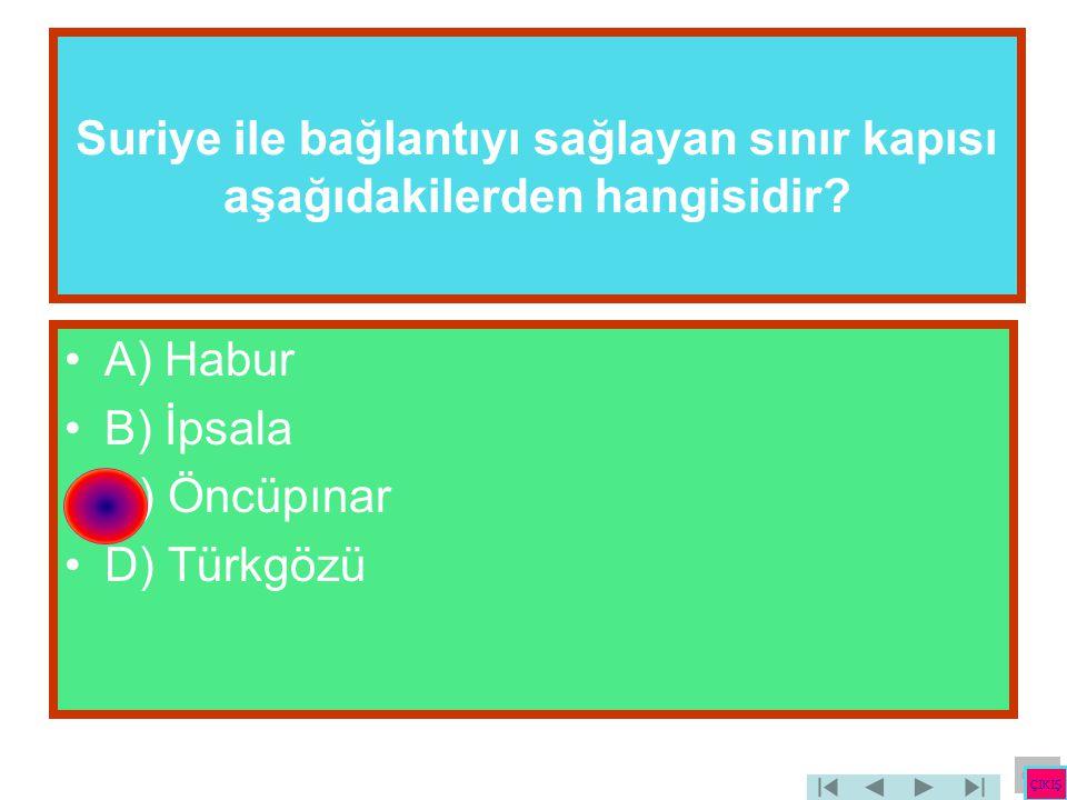 Suriye ile bağlantıyı sağlayan sınır kapısı aşağıdakilerden hangisidir? •A) Habur •B) İpsala •C) Öncüpınar •D) Türkgözü ÇIKIŞ