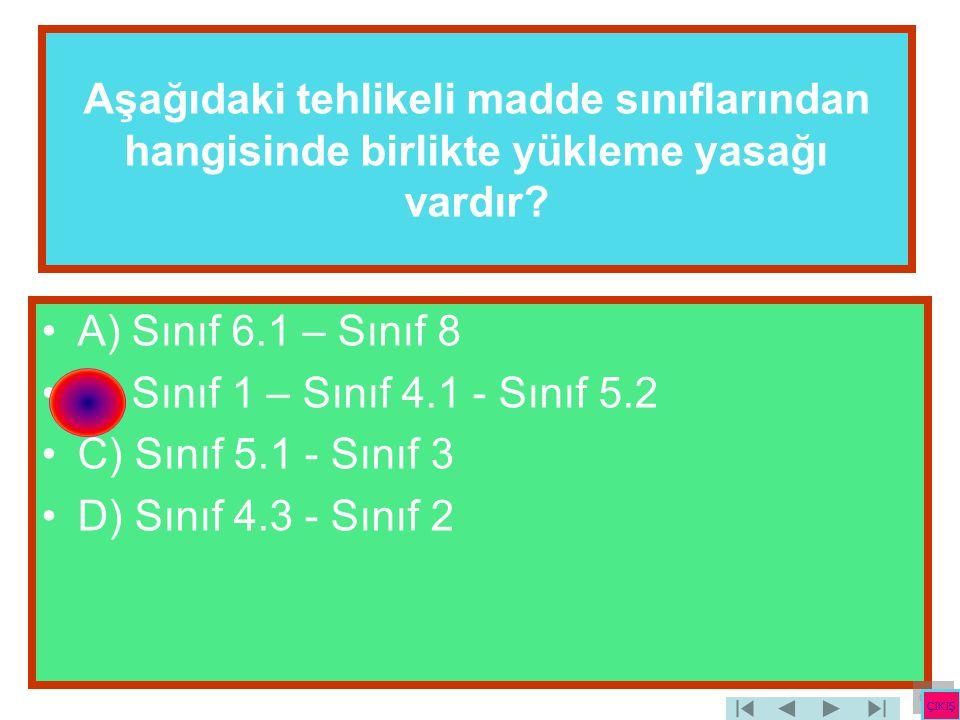 Aşağıdaki tehlikeli madde sınıflarından hangisinde birlikte yükleme yasağı vardır? •A) Sınıf 6.1 – Sınıf 8 •B) Sınıf 1 – Sınıf 4.1 - Sınıf 5.2 •C) Sın