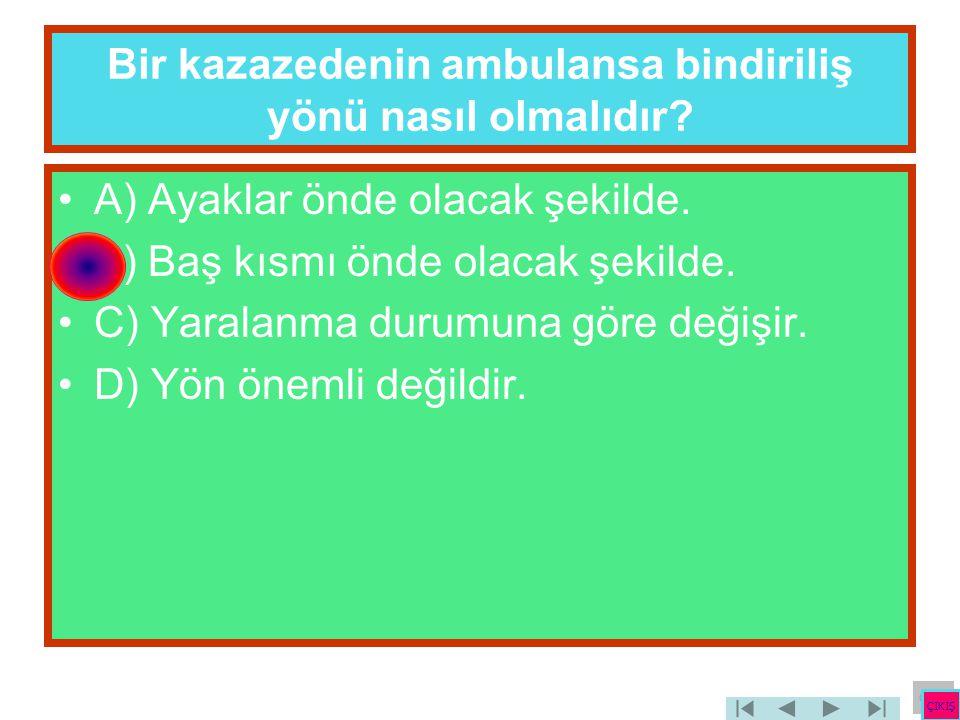 Bir kazazedenin ambulansa bindiriliş yönü nasıl olmalıdır? •A) Ayaklar önde olacak şekilde. •B) Baş kısmı önde olacak şekilde. •C) Yaralanma durumuna