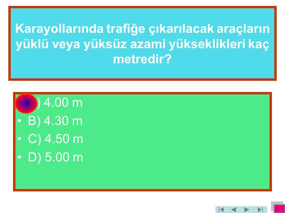 Karayollarında trafiğe çıkarılacak araçların yüklü veya yüksüz azami yükseklikleri kaç metredir? •A) 4.00 m •B) 4.30 m •C) 4.50 m •D) 5.00 m ÇIKIŞ