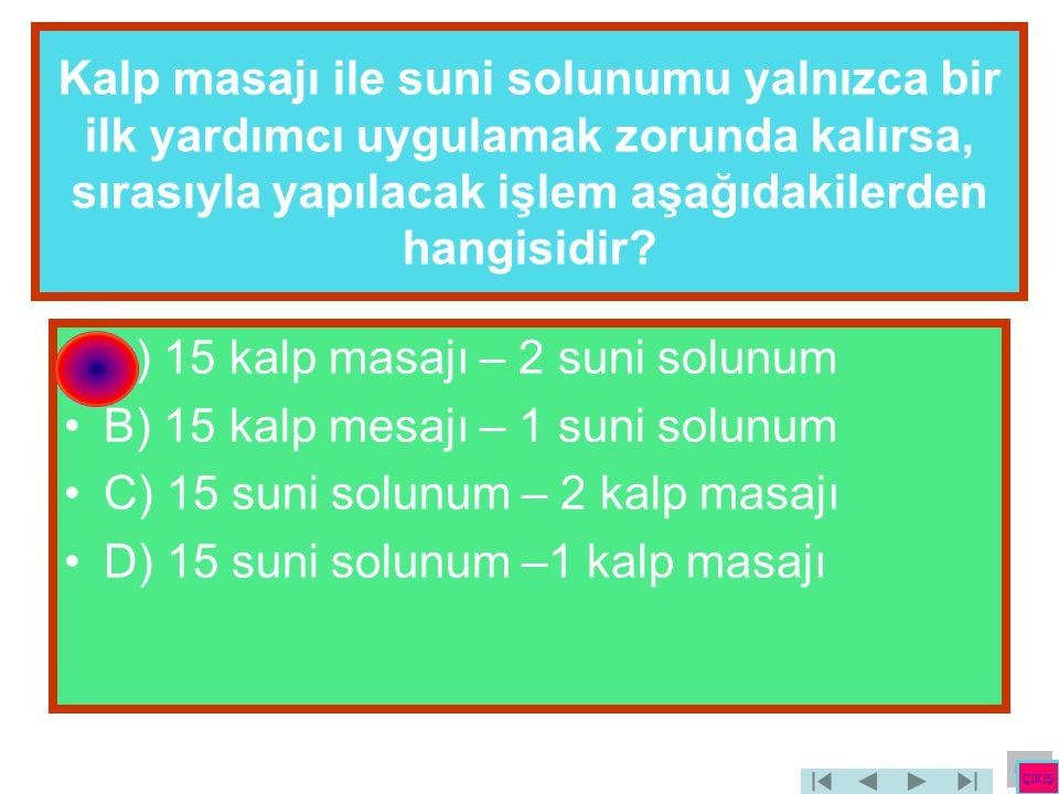 Kalp masajı ile suni solunumu yalnızca bir ilk yardımcı uygulamak zorunda kalırsa, sırasıyla yapılacak işlem aşağıdakilerden hangisidir? •A) 15 kalp m
