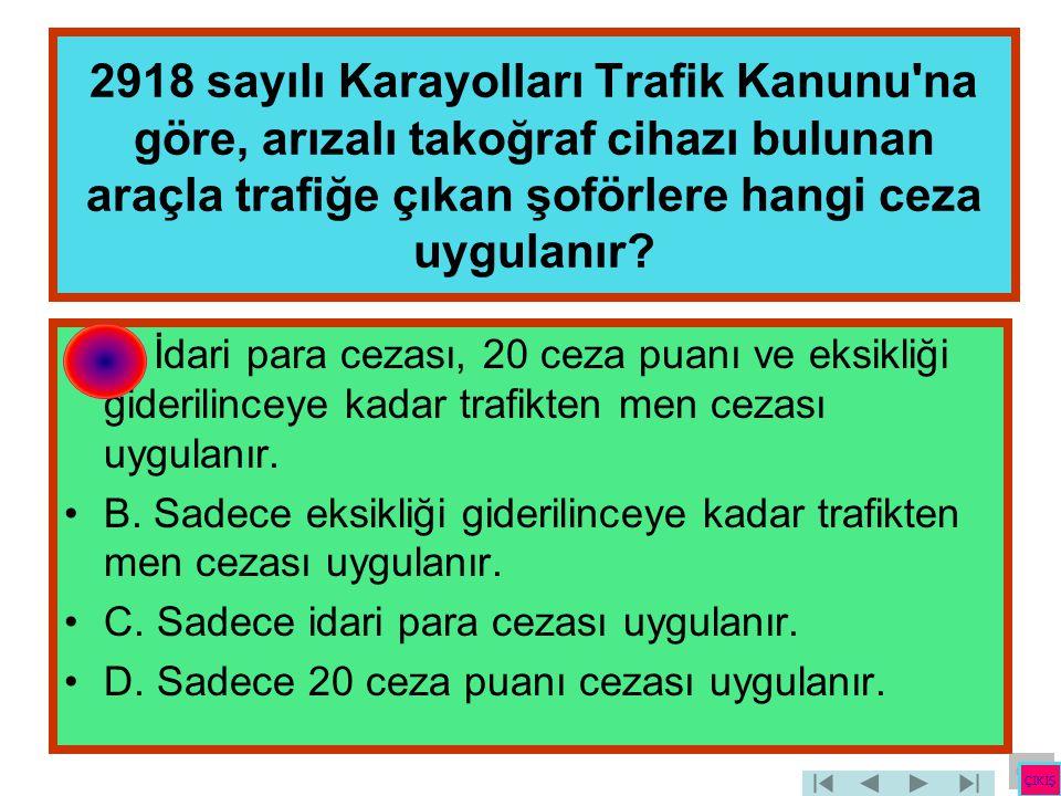 2918 sayılı Karayolları Trafik Kanunu'na göre, arızalı takoğraf cihazı bulunan araçla trafiğe çıkan şoförlere hangi ceza uygulanır? •A. İdari para cez