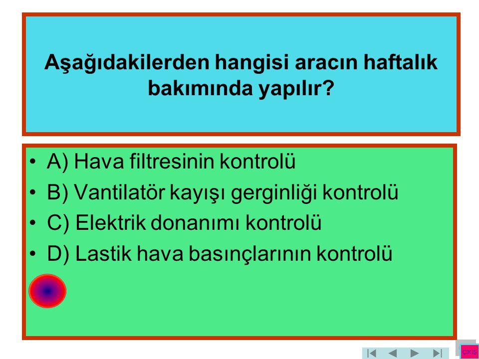 Aşağıdakilerden hangisi aracın haftalık bakımında yapılır? •A) Hava filtresinin kontrolü •B) Vantilatör kayışı gerginliği kontrolü •C) Elektrik donanı