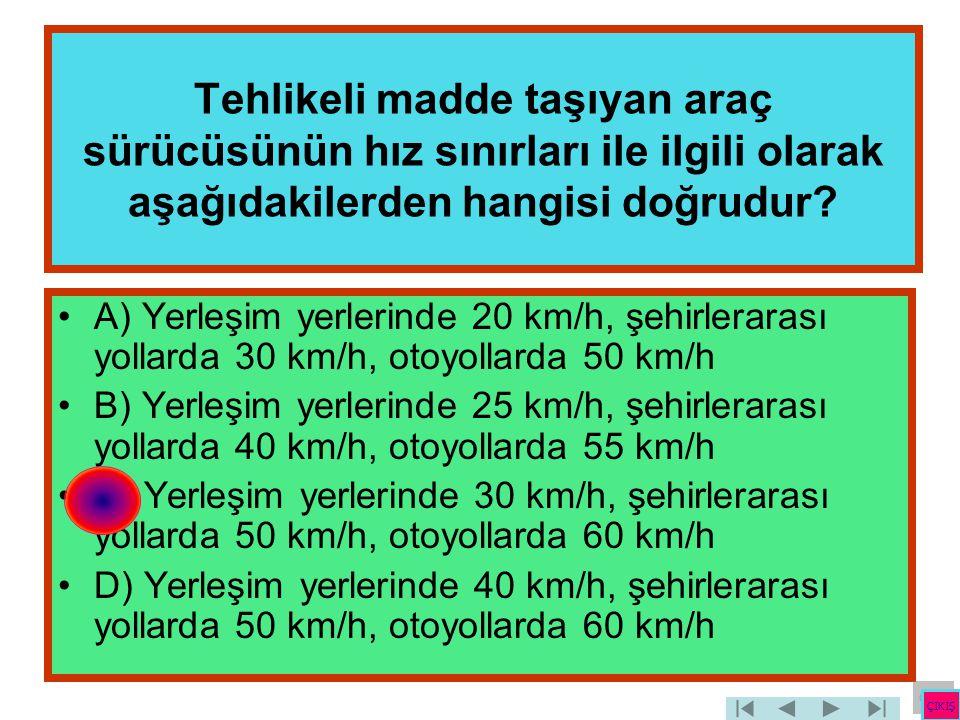 Tehlikeli madde taşıyan araç sürücüsünün hız sınırları ile ilgili olarak aşağıdakilerden hangisi doğrudur? •A) Yerleşim yerlerinde 20 km/h, şehirlerar