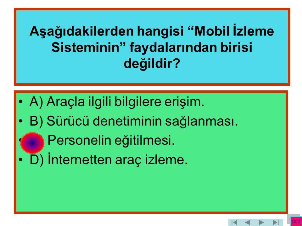 """Aşağıdakilerden hangisi """"Mobil İzleme Sisteminin"""" faydalarından birisi değildir? •A) Araçla ilgili bilgilere erişim. •B) Sürücü denetiminin sağlanması"""