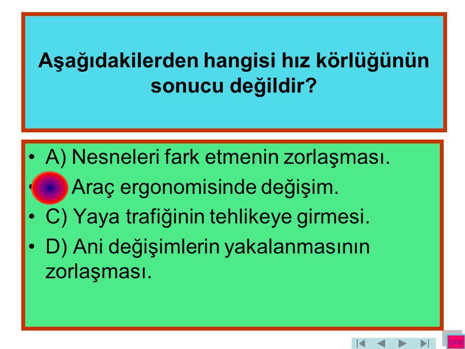 Aşağıdakilerden hangisi hız körlüğünün sonucu değildir? •A) Nesneleri fark etmenin zorlaşması. •B) Araç ergonomisinde değişim. •C) Yaya trafiğinin teh