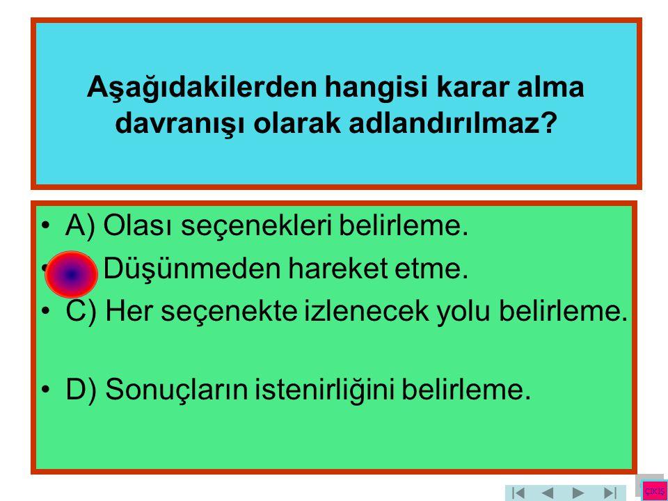 Aşağıdakilerden hangisi karar alma davranışı olarak adlandırılmaz? •A) Olası seçenekleri belirleme. •B) Düşünmeden hareket etme. •C) Her seçenekte izl
