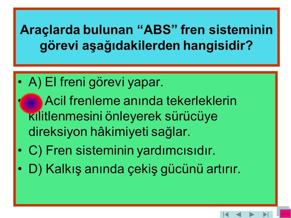 """Araçlarda bulunan """"ABS"""" fren sisteminin görevi aşağıdakilerden hangisidir? •A) El freni görevi yapar. •B) Acil frenleme anında tekerleklerin kilitlenm"""
