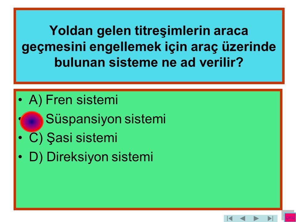 Yoldan gelen titreşimlerin araca geçmesini engellemek için araç üzerinde bulunan sisteme ne ad verilir? •A) Fren sistemi •B) Süspansiyon sistemi •C) Ş