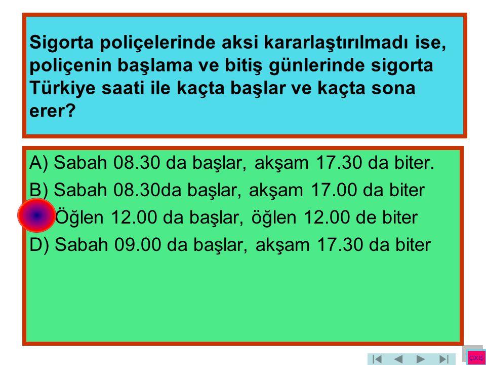 Sigorta poliçelerinde aksi kararlaştırılmadı ise, poliçenin başlama ve bitiş günlerinde sigorta Türkiye saati ile kaçta başlar ve kaçta sona erer? A)
