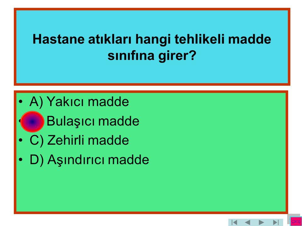 Hastane atıkları hangi tehlikeli madde sınıfına girer? •A) Yakıcı madde •B) Bulaşıcı madde •C) Zehirli madde •D) Aşındırıcı madde ÇIKIŞ