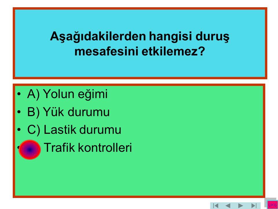 Aşağıdakilerden hangisi duruş mesafesini etkilemez? •A) Yolun eğimi •B) Yük durumu •C) Lastik durumu •D) Trafik kontrolleri ÇIKIŞ