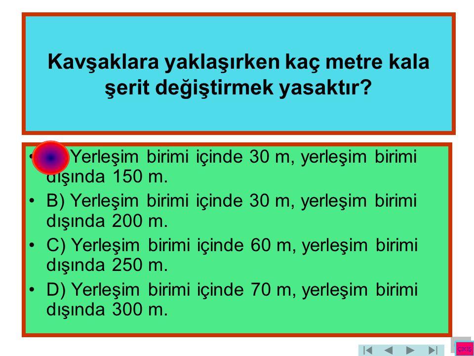Kavşaklara yaklaşırken kaç metre kala şerit değiştirmek yasaktır? •A) Yerleşim birimi içinde 30 m, yerleşim birimi dışında 150 m. •B) Yerleşim birimi