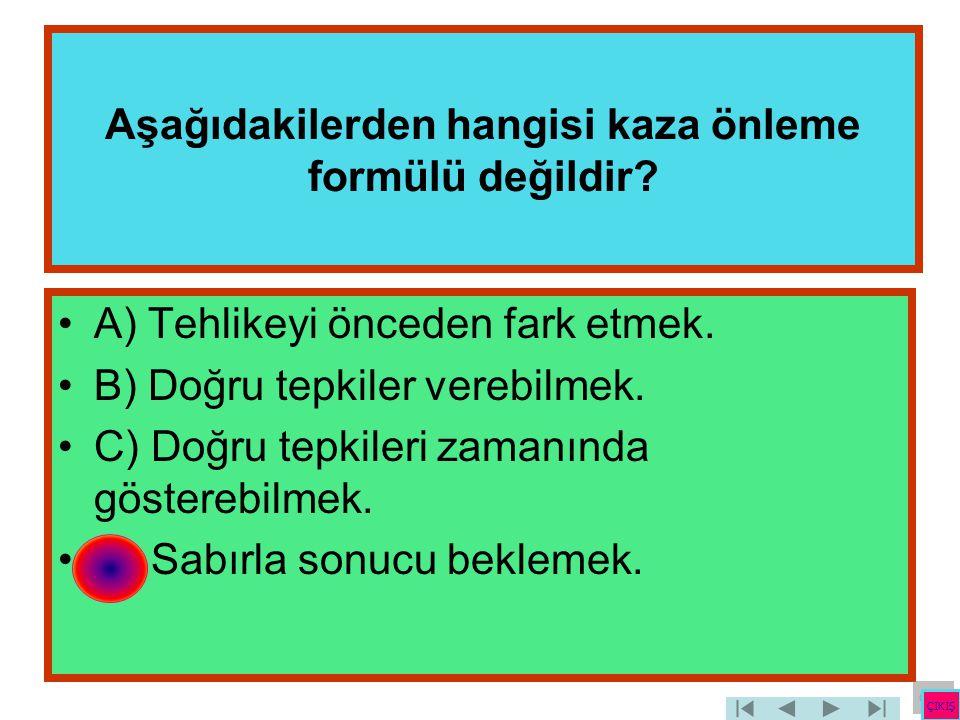 Aşağıdakilerden hangisi kaza önleme formülü değildir? •A) Tehlikeyi önceden fark etmek. •B) Doğru tepkiler verebilmek. •C) Doğru tepkileri zamanında g