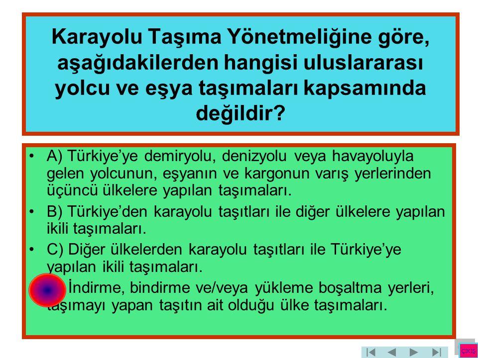 Karayolu Taşıma Yönetmeliğine göre, aşağıdakilerden hangisi uluslararası yolcu ve eşya taşımaları kapsamında değildir? •A) Türkiye'ye demiryolu, deniz