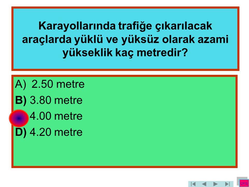 Karayollarında trafiğe çıkarılacak araçlarda yüklü ve yüksüz olarak azami yükseklik kaç metredir? A)2.50 metre B) 3.80 metre C) 4.00 metre D) 4.20 met