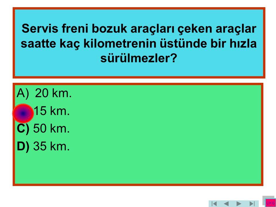 Servis freni bozuk araçları çeken araçlar saatte kaç kilometrenin üstünde bir hızla sürülmezler? A)20 km. B) 15 km. C) 50 km. D) 35 km. ÇIKIŞ