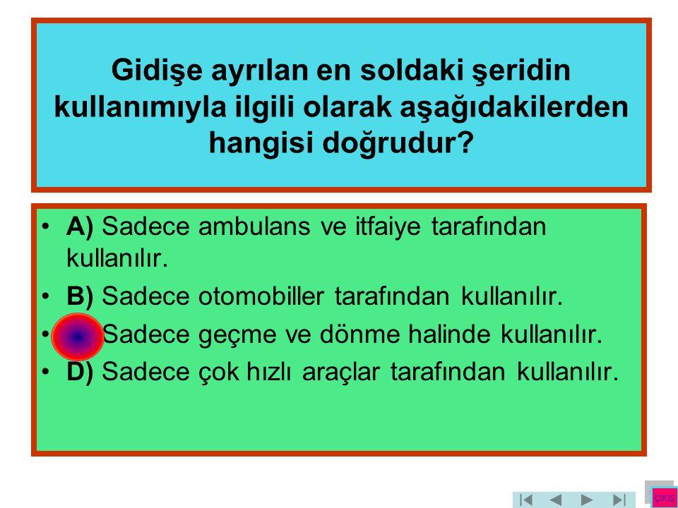 Gidişe ayrılan en soldaki şeridin kullanımıyla ilgili olarak aşağıdakilerden hangisi doğrudur? •A) Sadece ambulans ve itfaiye tarafından kullanılır. •