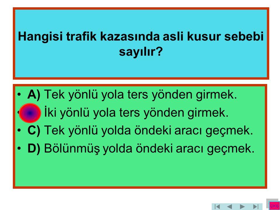 Hangisi trafik kazasında asli kusur sebebi sayılır? •A) Tek yönlü yola ters yönden girmek. •B) İki yönlü yola ters yönden girmek. •C) Tek yönlü yolda