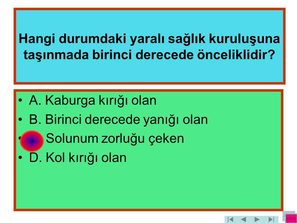 Hangi durumdaki yaralı sağlık kuruluşuna taşınmada birinci derecede önceliklidir? •A. Kaburga kırığı olan •B. Birinci derecede yanığı olan •C. Solunum
