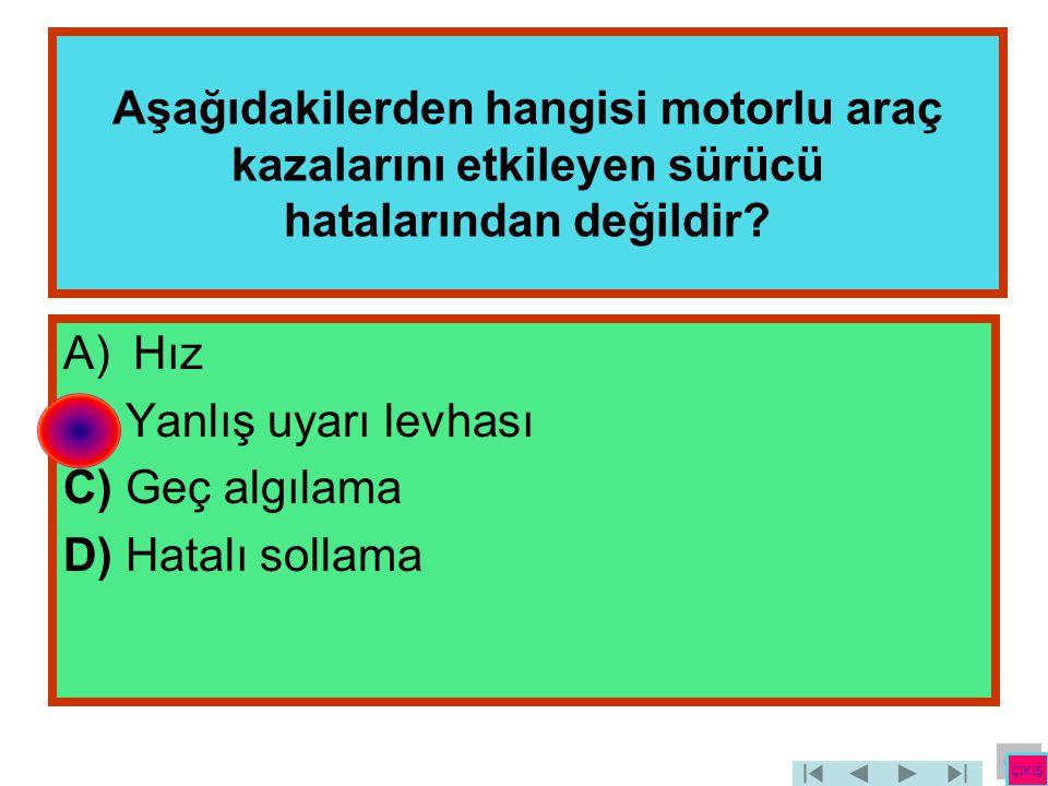 Aşağıdakilerden hangisi motorlu araç kazalarını etkileyen sürücü hatalarından değildir? A)Hız B) Yanlış uyarı levhası C) Geç algılama D) Hatalı sollam