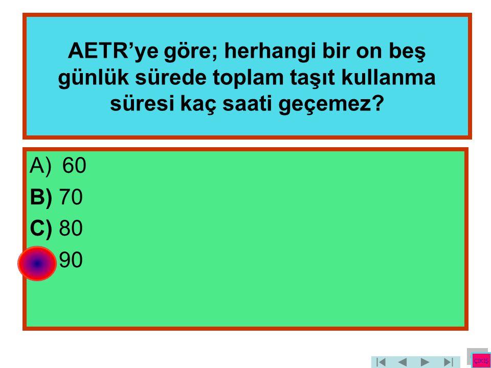 AETR'ye göre; herhangi bir on beş günlük sürede toplam taşıt kullanma süresi kaç saati geçemez? A)60 B) 70 C) 80 D) 90 ÇIKIŞ