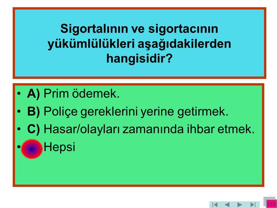 Sigortalının ve sigortacının yükümlülükleri aşağıdakilerden hangisidir? •A) Prim ödemek. •B) Poliçe gereklerini yerine getirmek. •C) Hasar/olayları za