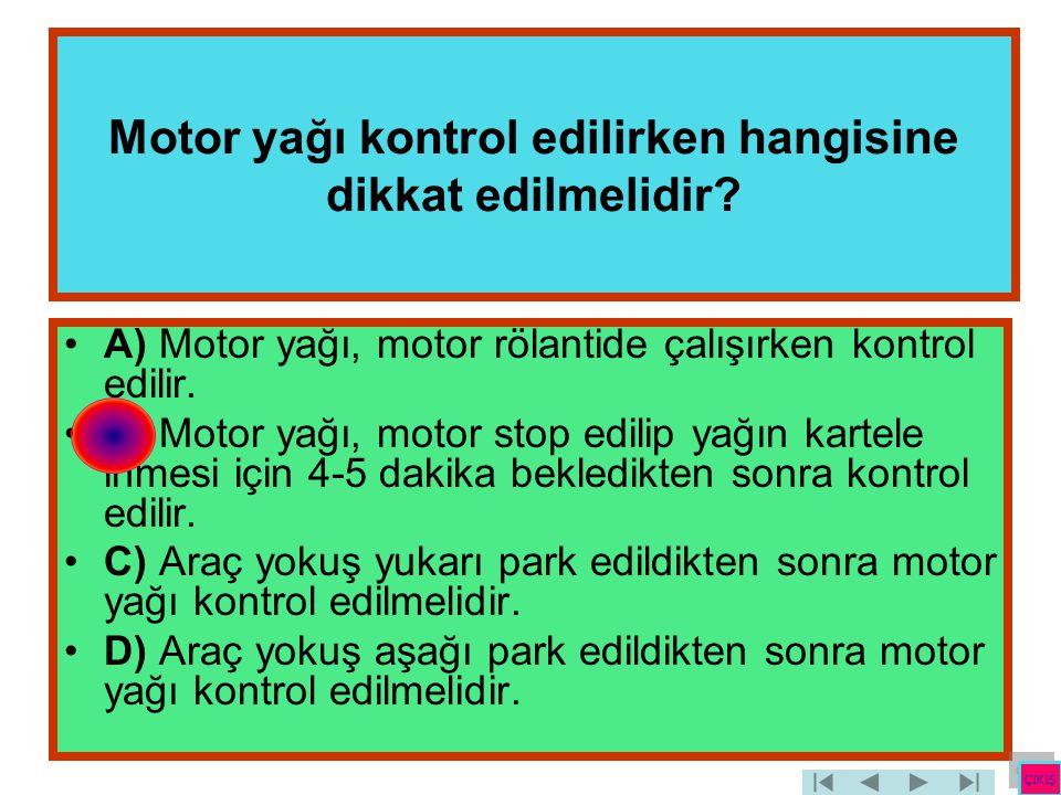 Motor yağı kontrol edilirken hangisine dikkat edilmelidir? •A) Motor yağı, motor rölantide çalışırken kontrol edilir. •B) Motor yağı, motor stop edili