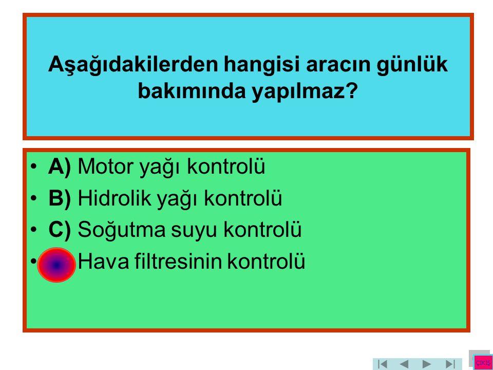 Aşağıdakilerden hangisi aracın günlük bakımında yapılmaz? •A) Motor yağı kontrolü •B) Hidrolik yağı kontrolü •C) Soğutma suyu kontrolü •D) Hava filtre