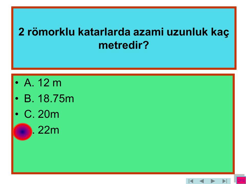 2 römorklu katarlarda azami uzunluk kaç metredir? •A. 12 m •B. 18.75m •C. 20m •D. 22m ÇIKIŞ