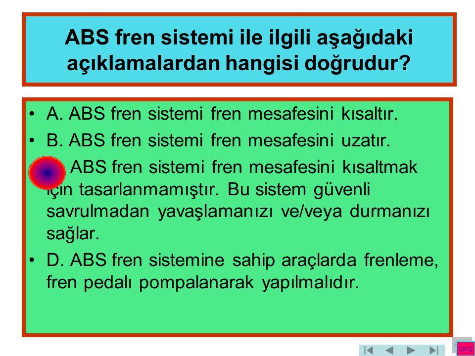 ABS fren sistemi ile ilgili aşağıdaki açıklamalardan hangisi doğrudur? •A. ABS fren sistemi fren mesafesini kısaltır. •B. ABS fren sistemi fren mesafe