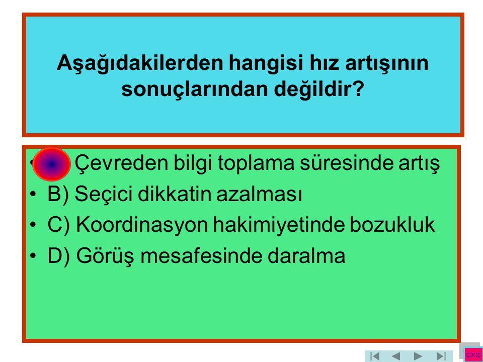 Aşağıdakilerden hangisi hız artışının sonuçlarından değildir? •A) Çevreden bilgi toplama süresinde artış •B) Seçici dikkatin azalması •C) Koordinasyon