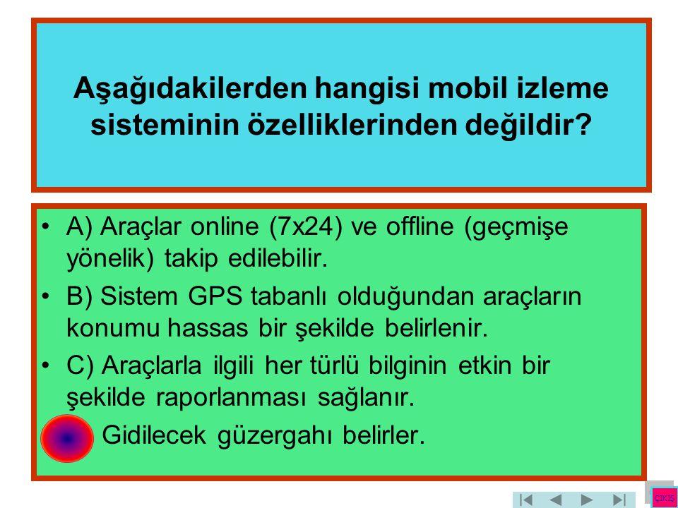 Aşağıdakilerden hangisi mobil izleme sisteminin özelliklerinden değildir? •A) Araçlar online (7x24) ve offline (geçmişe yönelik) takip edilebilir. •B)