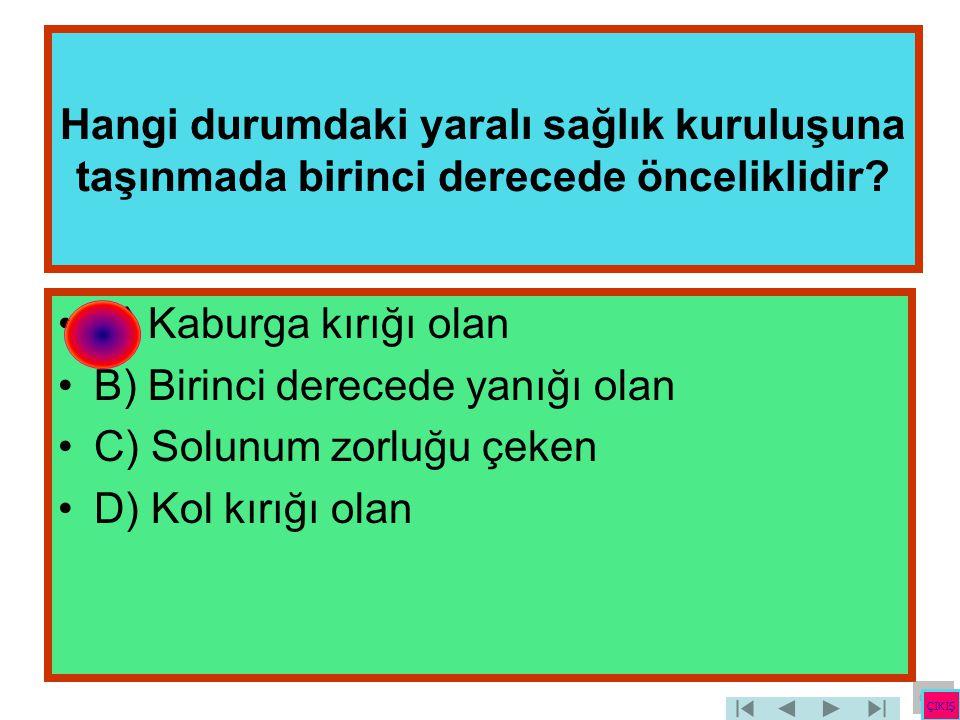 Hangi durumdaki yaralı sağlık kuruluşuna taşınmada birinci derecede önceliklidir? •A) Kaburga kırığı olan •B) Birinci derecede yanığı olan •C) Solunum