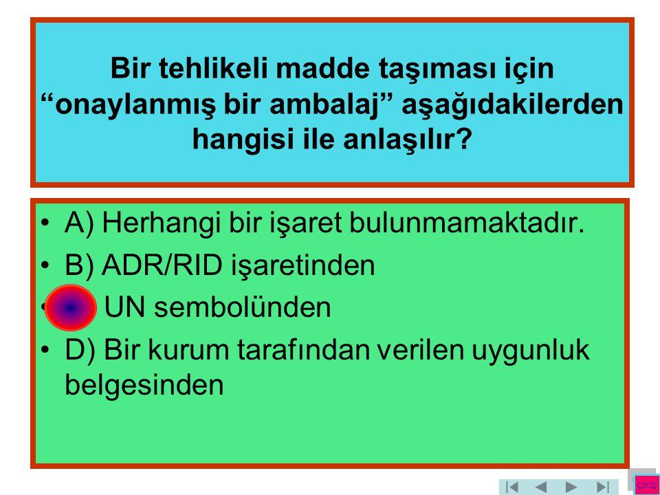 """Bir tehlikeli madde taşıması için """"onaylanmış bir ambalaj"""" aşağıdakilerden hangisi ile anlaşılır? •A) Herhangi bir işaret bulunmamaktadır. •B) ADR/RID"""