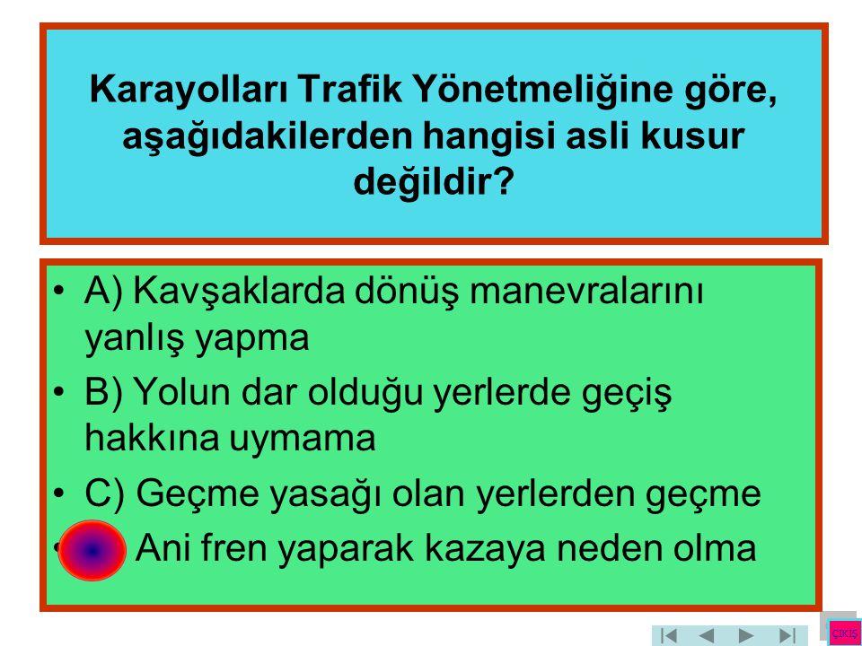 Karayolları Trafik Yönetmeliğine göre, aşağıdakilerden hangisi asli kusur değildir? •A) Kavşaklarda dönüş manevralarını yanlış yapma •B) Yolun dar old