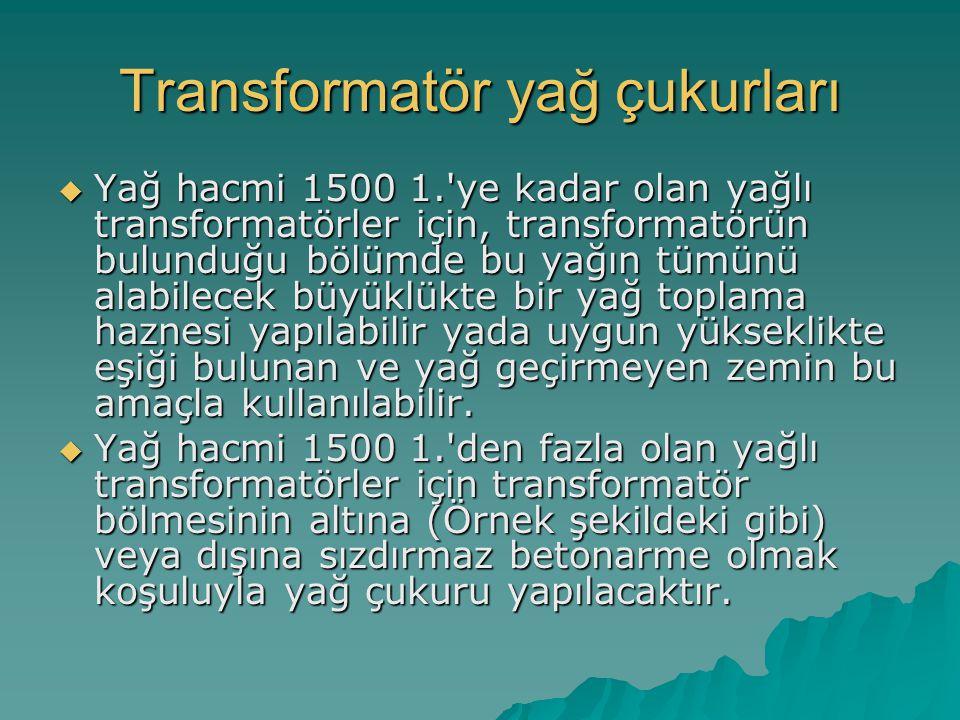 Transformatör yağ çukurları  Yağ hacmi 1500 1.'ye kadar olan yağlı transformatörler için, transformatörün bulunduğu bölümde bu yağın tümünü alabilece