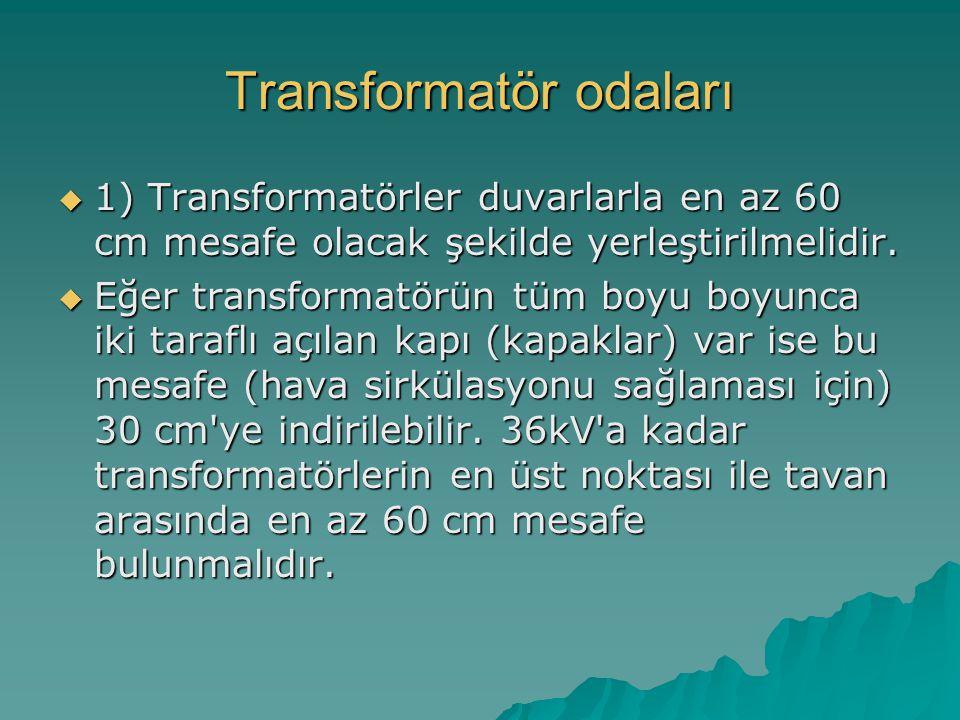 Transformatör odaları  1) Transformatörler duvarlarla en az 60 cm mesafe olacak şekilde yerleştirilmelidir.  Eğer transformatörün tüm boyu boyunca i