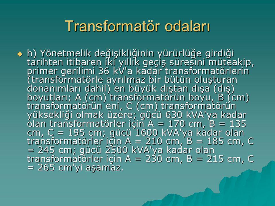 Transformatör odaları  h) Yönetmelik değişikliğinin yürürlüğe girdiği tarihten itibaren iki yıllık geçiş süresini müteakip, primer gerilimi 36 kV'a k