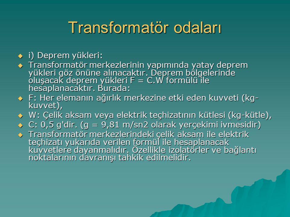 Transformatör odaları  i) Deprem yükleri:  Transformatör merkezlerinin yapımında yatay deprem yükleri göz önüne alınacaktır. Deprem bölgelerinde olu
